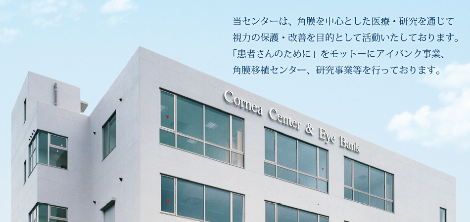 当センターは、角膜を中心とした医療・研究を通じて 視力の保護・改善を目的として活動いたしております。 「患者さんのために」をモットーにアイバンク事業、 角膜移植センター、研究事業等を行っております。